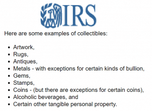 Collectibles defined by IRS: Artwork, Rugs, Antiques, Metals - with exceptions for certain kinds of bullion, Gems, Stamps,Coins - (but there are exceptions for certain coins), Alcoholic Beverages, and Certain other tangible personal property.